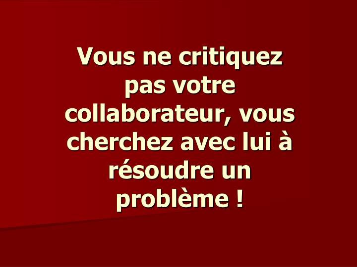 Vous ne critiquez pas votre collaborateur, vous cherchez avec lui à résoudre un problème!