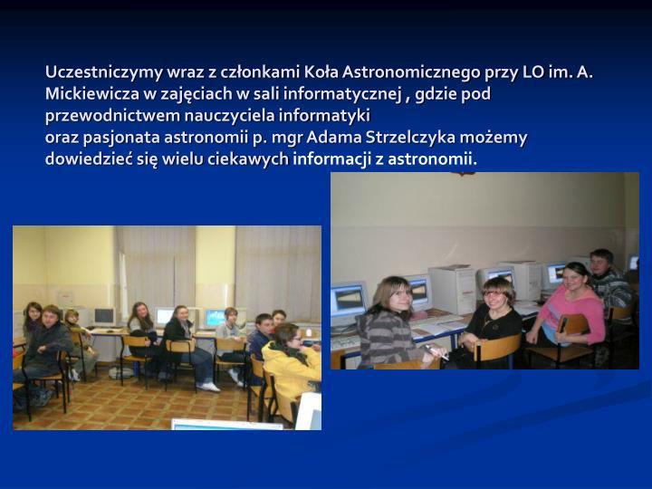 Uczestniczymy wraz z członkami Koła Astronomicznego przy LO im. A. Mickiewicza w zajęciach w sali informatycznej , gdzie pod przewodnictwem nauczyciela informatyki