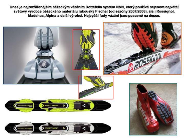 Dnes je nejrozšířenějším běžeckým vázáním Rottefella systém NNN, který používá nejenom největší světový výrobce běžeckého materiálu rakouský Fischer (od sezóny 2007/2008), ale i Rossignol, Madshus, Alpina a další výrobci. Nejvyšší řady vázání jsou posuvné na desce.