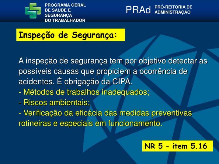 A inspeção de segurança tem por objetivo detectar as possíveis causas que propiciem a ocorrência de acidentes. É obrigação da CIPA.