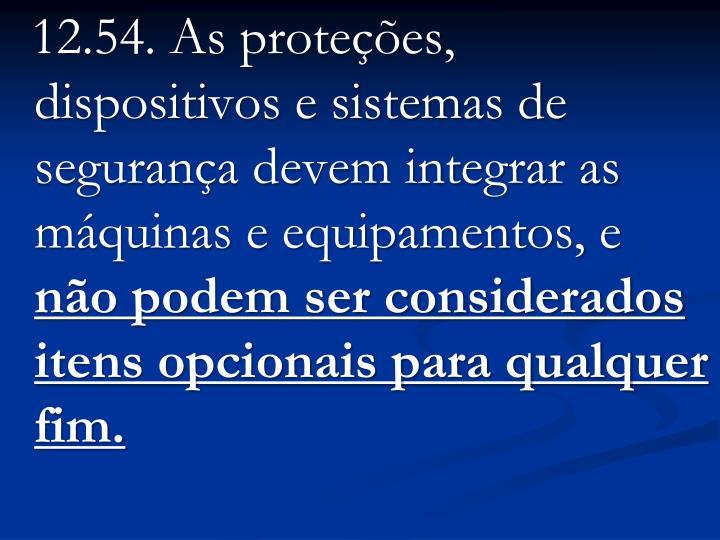 12.54. As proteções, dispositivos e sistemas de segurança devem integrar as máquinas e equipamentos, e