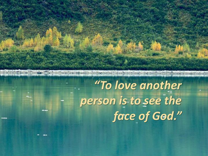 """To love another person is to see the face of God."""