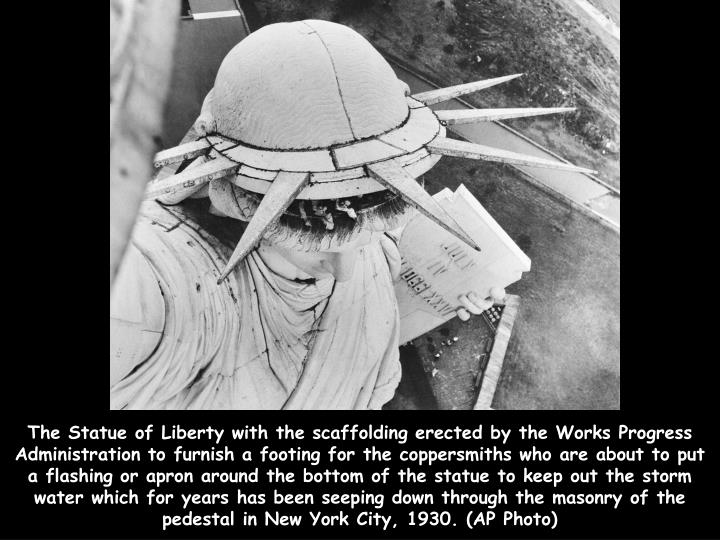 The Statue of Liberty with the scaffolding erected by the Works Progress Administration to furnish a footing for the coppersmiths who are about to put a flashing or apron around the bottom of the statue to keep out the storm water which for years has been seeping down through the masonry of the pedestal in New York City, 1930. (AP Photo)