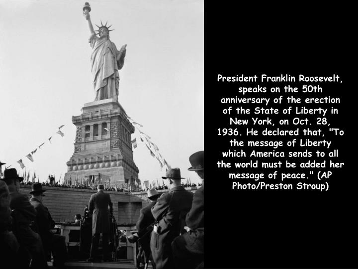 "President Franklin Roosevelt, speaks on the 50th anniversary of the erection of the State of Liberty in New York, on Oct. 28, 1936. He declared that, ""To the message of Liberty which America sends to all the world must be added her message of peace."" (AP Photo/Preston Stroup)"