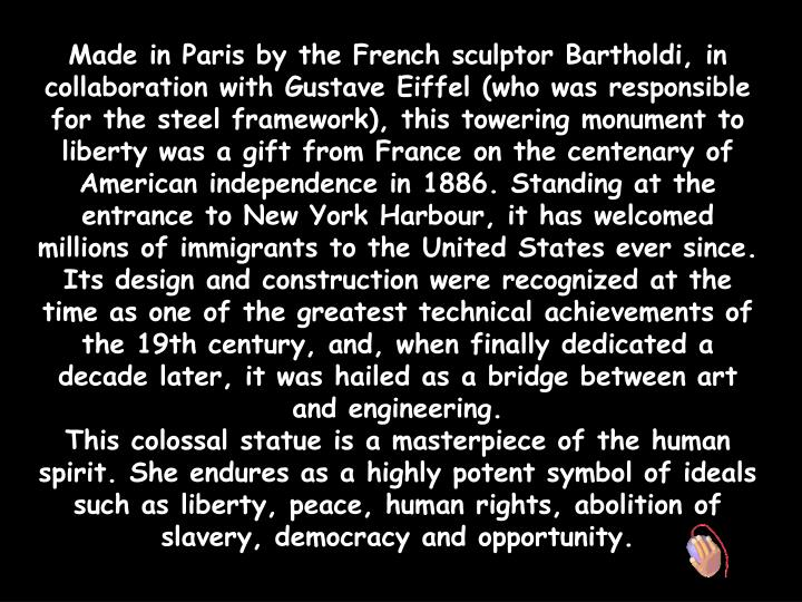 Made in Paris by the French sculptor Bartholdi, in collaboration with Gustave Eiffel (who was respon...