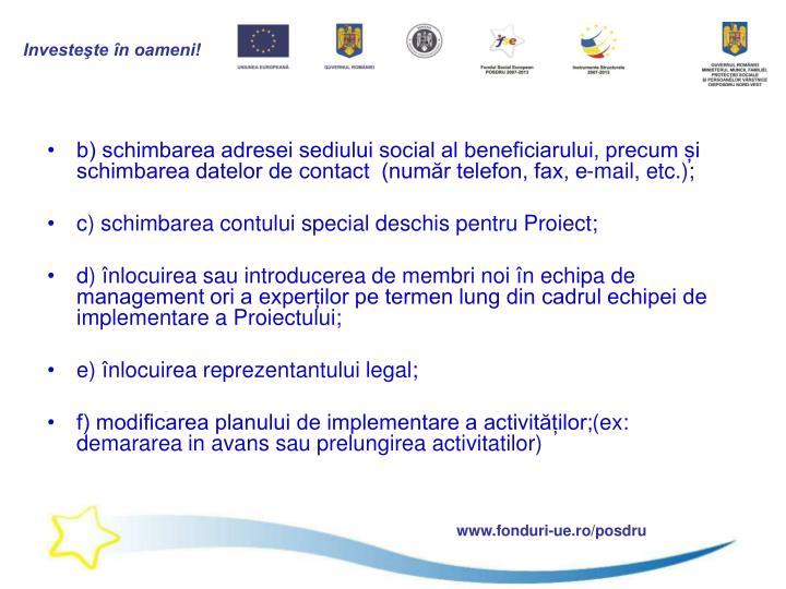 b) schimbarea adresei sediului social al beneficiarului, precum și schimbarea datelor de contact  (număr telefon, fax, e-mail, etc.);