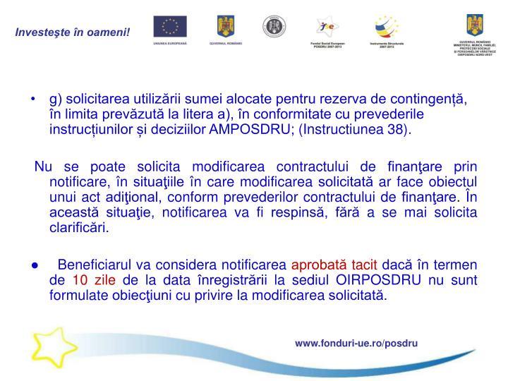 g) solicitarea utilizării sumei alocate pentru rezerva de contingență, în limita prevăzută la litera a), în conformitate cu prevederile instrucțiunilor și deciziilor AMPOSDRU;