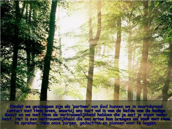 Omdat we geschapen zijn als 'partner' van God kunnen we in voortdurend contact met Hem leven, waarbij ons hart vol is van de liefde van de heilige Geest en we met Hem de vertrouwelijkheid hebben die je met je eigen vader hebt. Het is een vertrouwelijkheid die ons ertoe kan brengen om vaak met Hem te spreken, Hem onze zorgen, gedachten en plannen voor te leggen.