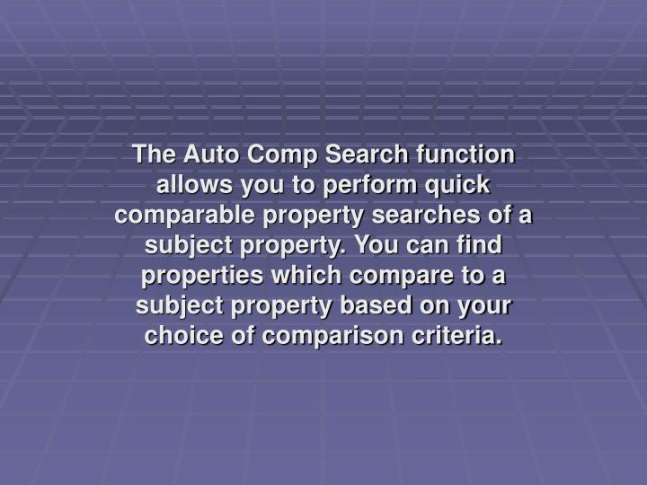 The Auto Comp Search function allows you to perform quick comparable property searches of a subject property. You can find properties which compare to a subject property based on your choice of comparison criteria.