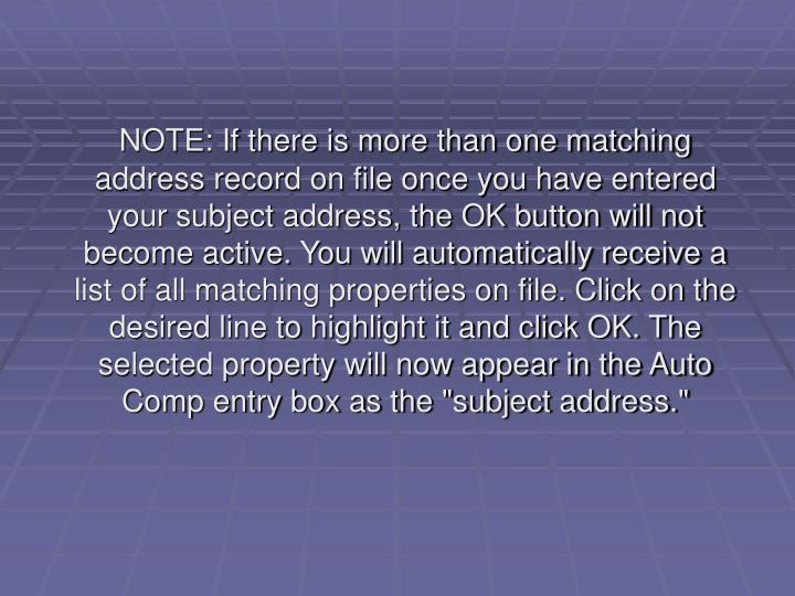 """NOTE: If there is more than one matching address record on file once you have entered your subject address, the OK button will not become active. You will automatically receive a list of all matching properties on file. Click on the desired line to highlight it and click OK. The selected property will now appear in the Auto Comp entry box as the """"subject address."""""""