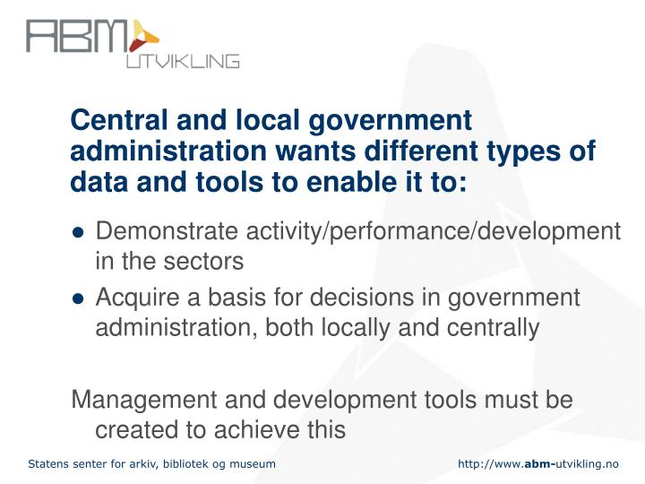 Central and local government administration wants different types of data and tools to enable it to: