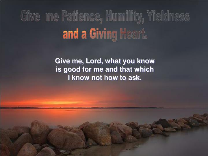 Give  me Patience, Humility, Yieldness