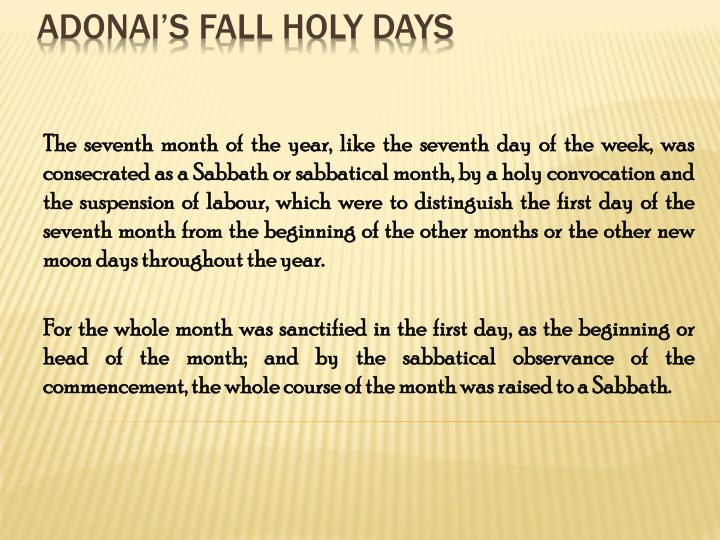 The seventh month of the year, like the seventh day of the week, was consecrated as a Sabbath or sabbatical month, by a holy convocation and the suspension of