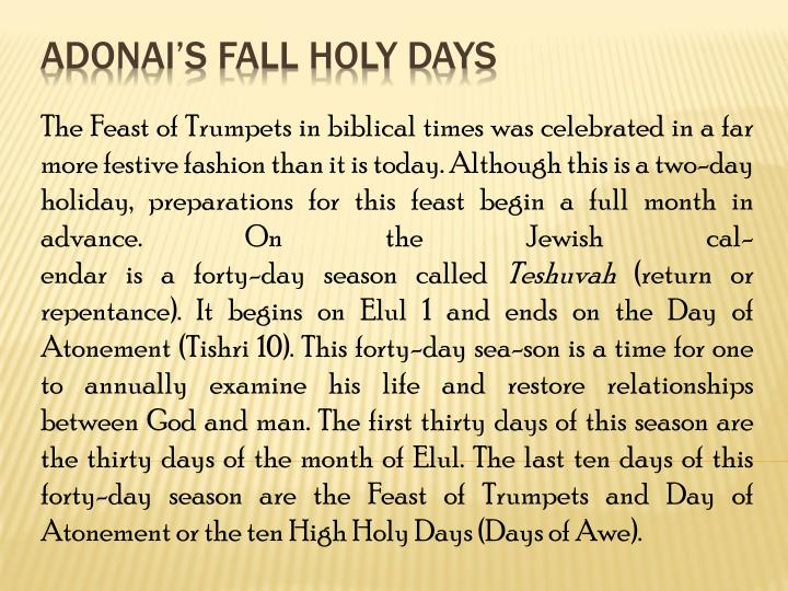 The Feast of Trumpets in biblical times was celebrated in a far more festive fashion than it is today. Although this is a two-day holiday, preparations for this feast begin a full month in advance. On the Jewish cal-