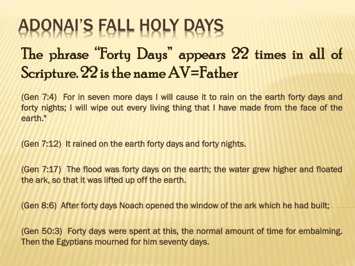 "The phrase ""Forty Days"" appears 22 times in all of Scripture. 22 is the name AV=Father"