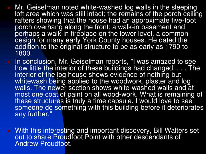 Mr. Geiselman noted white-washed log walls in the sleeping loft area which was still intact; the remains of the porch ceiling rafters showing that the house had an approximate five-foot porch overhang along the front; a walk-in basement and perhaps a walk-in fireplace on the lower level, a common design for many early York County houses. He dated the addition to the original structure to be as early as 1790 to 1800.