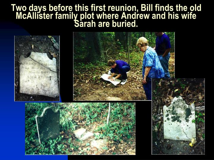 Two days before this first reunion, Bill finds the old McAllister family plot where Andrew and his wife Sarah are buried.