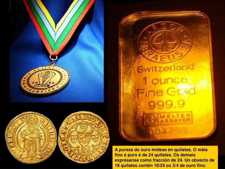 A pureza do ouro mídese en quilates. O máis fino é puro é de 24 quilates. Os demais exprésanse como fracción de 24. Un obxecto de 18 quilates contén 18/24 ou 3/4 de ouro fino.