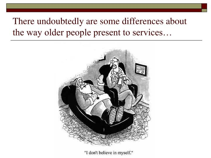 There undoubtedly are some differences about the way older people present to services…