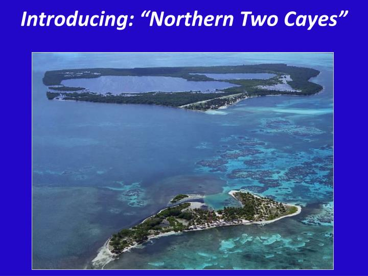 "Introducing: ""Northern Two Cayes"""