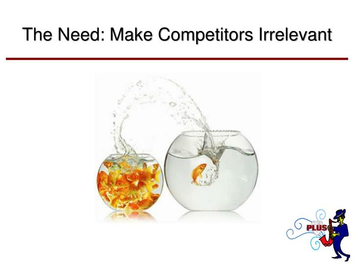 The Need: Make Competitors Irrelevant
