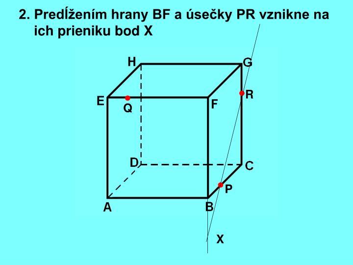 2. Predĺžením hrany BF a úsečky PR vznikne na