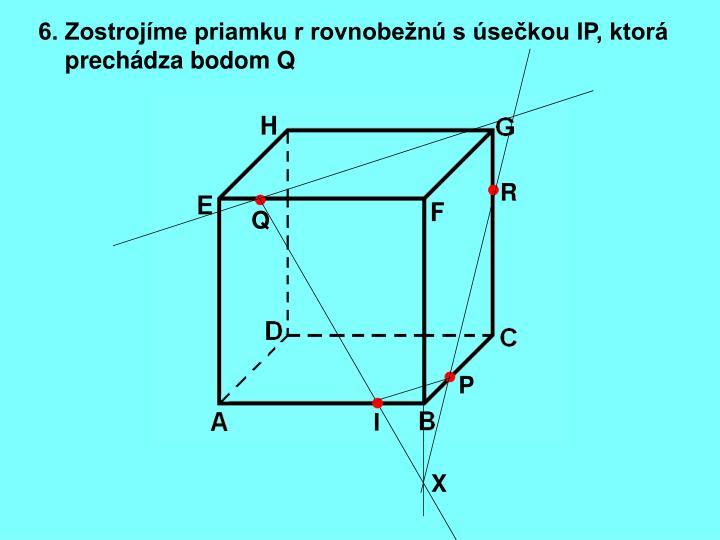6. Zostrojíme priamku r rovnobežnú s úsečkou IP, ktorá