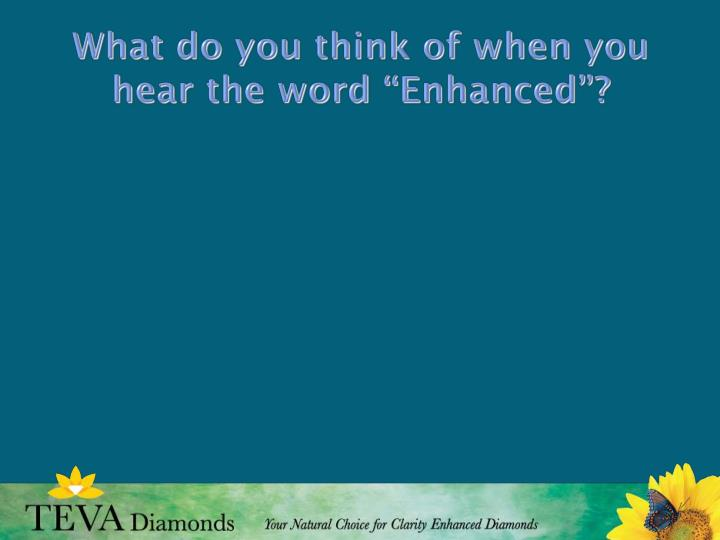 What do you think of when you hear the word enhanced