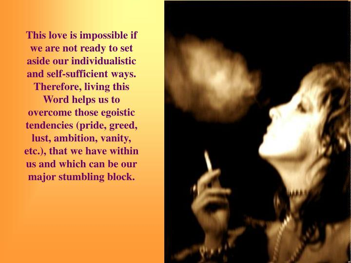 This love is impossible if we are not ready to set aside our individualistic and self-sufficient ways. Therefore, living this Word helps us to overcome those egoistic tendencies (pride, greed, lust, ambition, vanity, etc.), that we have within us and which can be our major stumbling block.