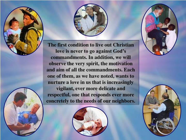 The first condition to live out Christian love is never to go against God's commandments. In addition, we will observe the very spirit, the motivation and aim of all the commandments. Each one of them, as we have noted, wants to nurture a love in us that is increasingly vigilant, ever more delicate and respectful, one that responds ever more concretely to the needs of our neighbors.