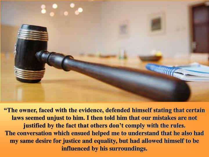 """""""The owner, faced with the evidence, defended himself stating that certain laws seemed unjust to him. I then told him that our mistakes are not justified by the fact that others don't comply with the rules."""