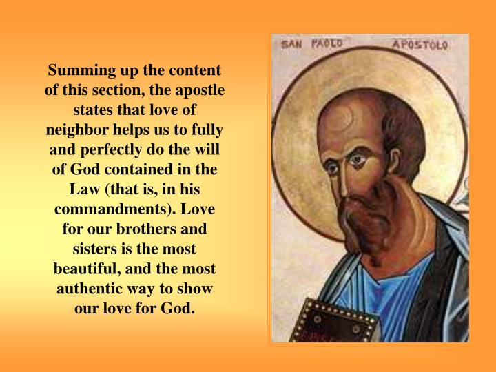 Summing up the content of this section, the apostle states that love of neighbor helps us to fully and perfectly do the will of God contained in the Law (that is, in his commandments). Love for our brothers and sisters is the most beautiful, and the most authentic way to show our love for God.