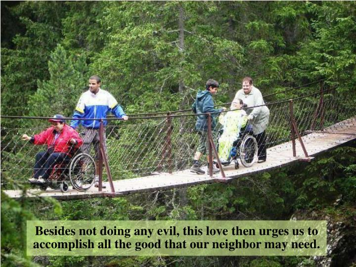 Besides not doing any evil, this love then urges us to accomplish all the good that our neighbor may need.