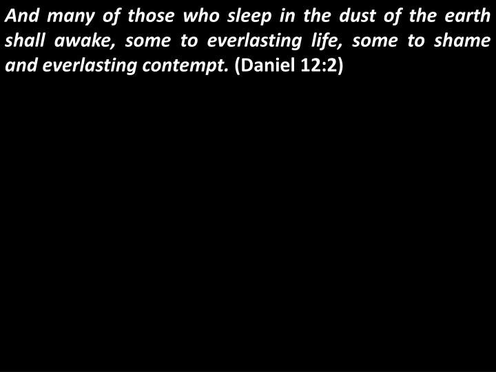 And many of those who sleep in the dust of the earth shall awake, some to everlasting life, some to shame and everlasting contempt.