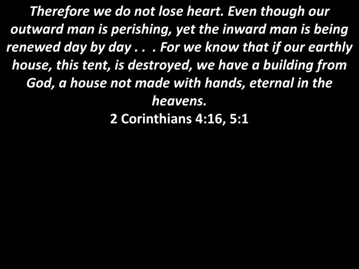 Therefore we do not lose heart. Even though our outward man is perishing, yet the inward man is being renewed day by day . .  . For we know that if our earthly house, this tent, is destroyed, we have a building from God, a house not made with hands, eternal in the heavens.