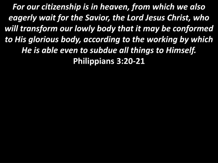 For our citizenship is in heaven, from which we also eagerly wait for the Savior, the Lord Jesus Christ, who will transform our lowly body that it may be conformed to His glorious body, according to the working by which He is able even to subdue all things to Himself.