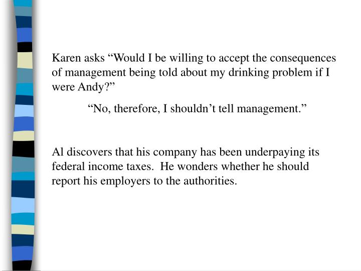 "Karen asks ""Would I be willing to accept the consequences of management being told about my drinking problem if I were Andy?"""