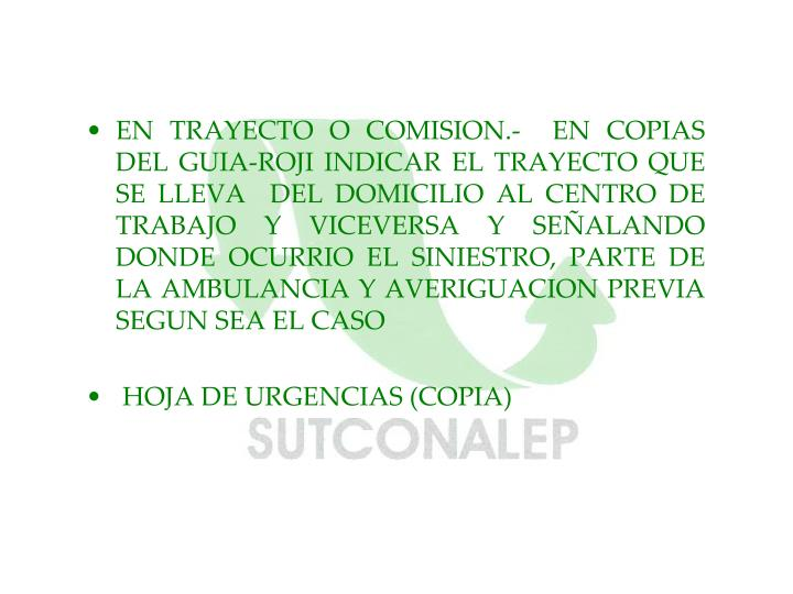 EN TRAYECTO O COMISION.-  EN COPIAS DEL GUIA-ROJI INDICAR EL TRAYECTO QUE SE LLEVA  DEL DOMICILIO AL CENTRO DE TRABAJO Y VICEVERSA Y SEÑALANDO DONDE OCURRIO EL SINIESTRO, PARTE DE LA AMBULANCIA Y AVERIGUACION PREVIA SEGUN SEA EL CASO