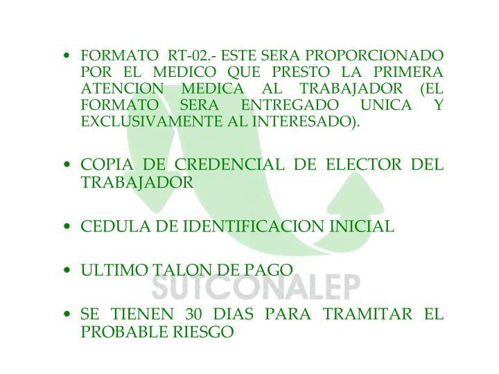 FORMATO  RT-02.- ESTE SERA PROPORCIONADO POR EL MEDICO QUE PRESTO LA PRIMERA ATENCION MEDICA AL TRABAJADOR (EL  FORMATO SERA ENTREGADO UNICA Y EXCLUSIVAMENTE AL INTERESADO).
