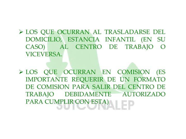 LOS QUE OCURRAN AL TRASLADARSE DEL DOMICILIO, ESTANCIA INFANTIL (EN SU CASO)  AL CENTRO DE TRABAJO O VICEVERSA.
