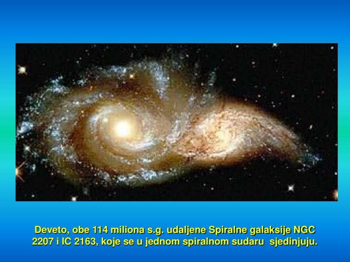 Deveto, obe 114 miliona s.g. udaljene Spiralne galaksije NGC 2207 i IC 2163, koje se u jednom spiralnom sudaru  sjedinjuju.