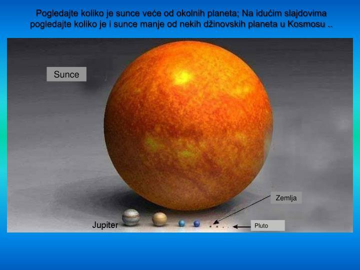 Pogledajte koliko je sunce veće od okolnih planeta; Na idućim slajdovima pogledajte koliko je i sunce manje od nekih džinovskih planeta u Kosmosu ..