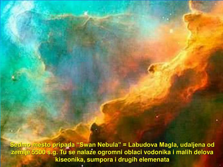 "Sedmo mesto pripada ""Swan Nebula"" = Labudova Magla, udaljena od zemlje 5500 s.g. Tu se nalaze ogromni oblaci vodonika i malih delova kiseonika, sumpora i drugih elemenata"