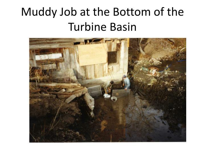 Muddy Job at the Bottom of the Turbine Basin