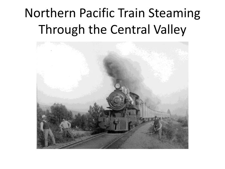 Northern pacific train steaming through the central valley