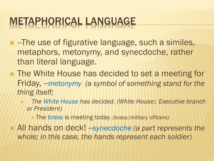 --The use of figurative language, such a similes, metaphors, metonymy, and synecdoche, rather than literal language.