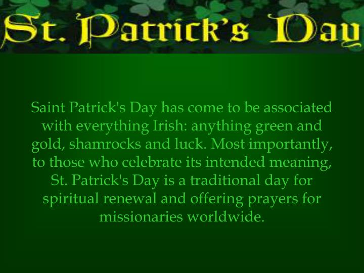Saint Patrick's Day has come to be associated with everything Irish: anything green and gold, shamrocks and luck. Most importantly, to those who celebrate its intended meaning, St. Patrick's Day is a traditional day for spiritual renewal and offering prayers for missionaries worldwide.