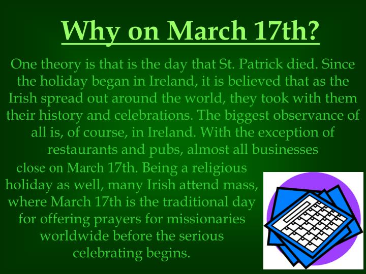 One theory is that is the day that St. Patrick died. Since the holiday began in Ireland, it is believed that as the Irish spread out around the world, they took with them their history and celebrations. The biggest observance of all is, of course, in Ireland. With the exception of restaurants