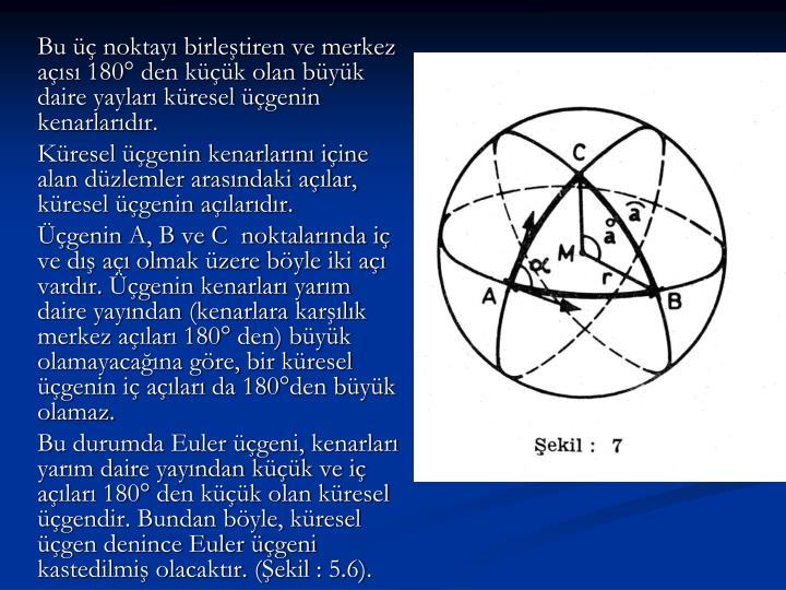 Bu üç noktayı birleştiren ve merkez açısı 180° den küçük olan büyük daire yayları küresel üçgenin kenarlarıdır.