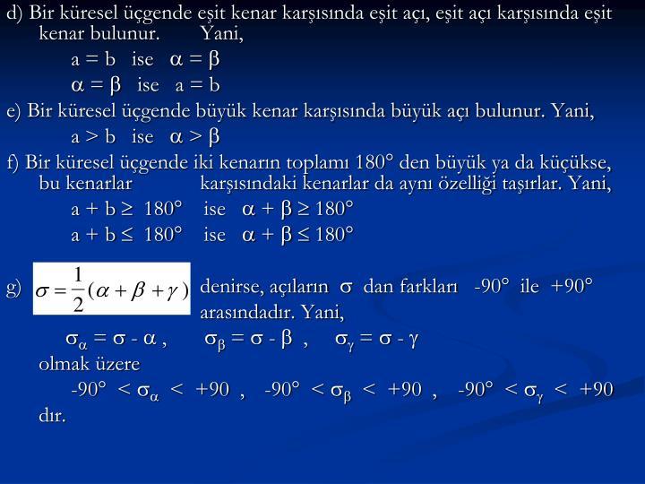 d) Bir küresel üçgende eşit kenar karşısında eşit açı, eşit açı karşısında eşit kenar bulunur. Yani,